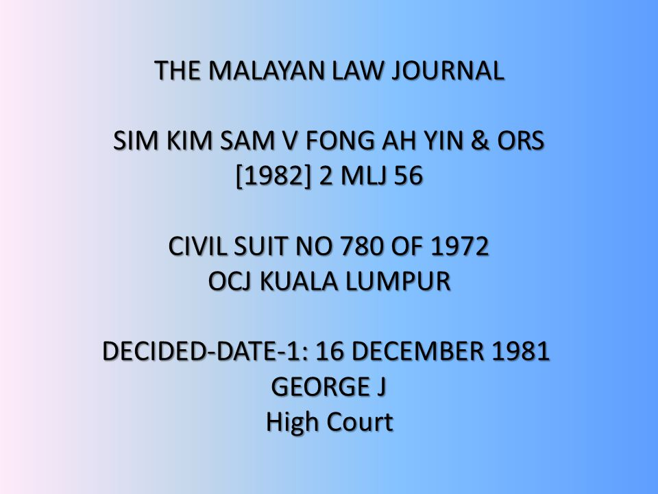 The Malayan Law Journal SIM KIM SAM V FONG AH YIN & ORS [1982] 2 MLJ 56 CIVIL SUIT NO 780 OF 1972 OCJ KUALA LUMPUR DECIDED-DATE-1: 16 DECEMBER 1981 GEORGE J High Court